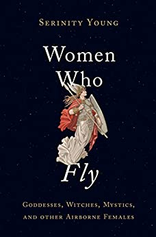 Women Who Fly: Goddesses, Witches, Mystics, and other Airborne Females by [Young, Serinity]