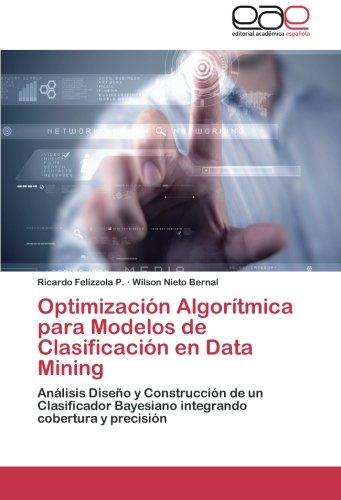 Optimización Algorítmica para Modelos de Clasificación en Data Mining: Análisis Diseño y Construcción de un Clasificador Bayesiano integrando cobertura y precisión (Spanish Edition)