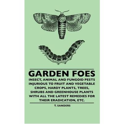 Garden Foes - Insect, Animal And Fungoid Pests Injurious To Fruit And Vegetable Crops, Hardy Plants, Trees, Shrubs And Greenhouse Plants With All The Latest Remedies For Their Eradication, Etc. (Hardback) - Common