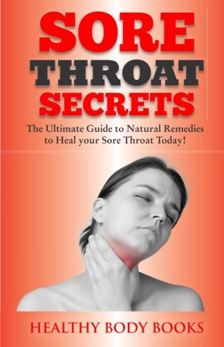 Download Sore Throat Secrets: The Ultimate Guide to Natural Remedies to Heal your Sore Throat Today! ebook