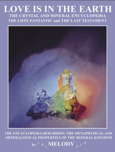 LOVE IS IN THE EARTH: The Crystal & Mineral Encyclopedia--The LIITE Fantastic, The Last Testament