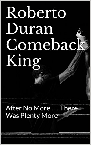 Roberto Duran Comeback King: After No More . . . There Was Plenty More