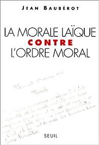 La morale laïque contre l'ordre moral par Jean Baubérot