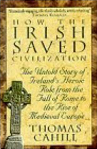 The Untold Story of Irelands Heroic Role from the Fall of Rome to the Rise of Medieval Europe How the Irish Saved Civilization