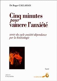 Cinq minutes pour vaincre l'anxiété : Sortir du cycle anxiété-dépendance par la kinésiologie par  Roger J. Callahan