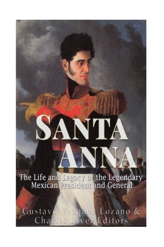 Santa Anna: The Life and Legacy of the Legendary Mexican President and General