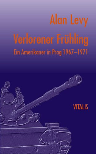 Verlorener Frühling: Ein Amerikaner in Prag 1967-1971