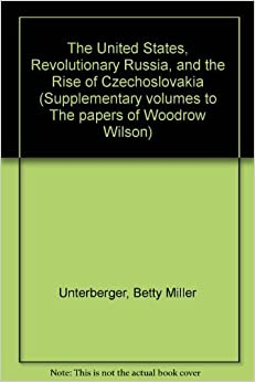 The United States, Revolutionary Russia, and the Rise of Czechoslovakia (Supplementary volumes to The papers of Woodrow Wilson) by Betty Miller Unterberger (1989-08-06)