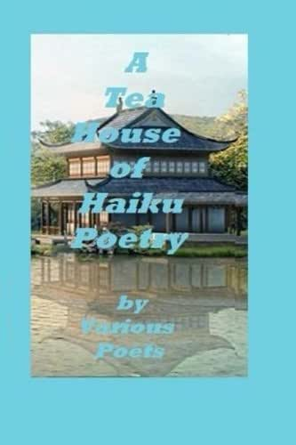 A Tea House of Haiku Poetry: Written by Various Poets
