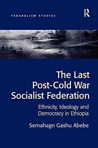 The Last Post-Cold War Socialist Federation: Ethnicity, Ideology and Democracy in Ethiopia (Federalism - Last Post