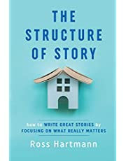 The Structure of Story: How to Write Great Stories by Focusing on What Really Matters