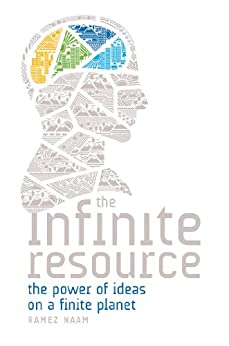 The Infinite Resource: The Power of Ideas on a Finite Planet by [Naam, Ramez]