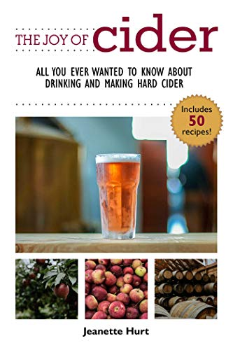 The Joy of Cider: All You Ever Wanted to Know About Drinking and Making Hard Cider (Joy of Series) by Jeanette Hurt