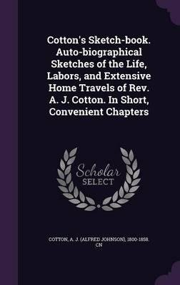 Download Cotton's Sketch-Book. Auto-Biographical Sketches of the Life, Labors, and Extensive Home Travels of REV. A. J. Cotton. in Short, Convenient Chapters(Hardback) - 2016 Edition pdf
