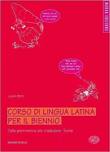 Corso di Lingua Latina per il Biennio - Dalla Grammatica alla Traduzione - Teoria