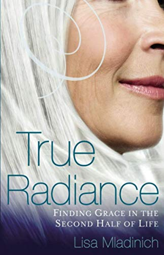 True Radiance: Finding Grace in the Second Half of Life (Aging In The Grace Of God Bible Study)