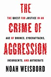 The Crime of Aggression: The Quest for Justice in an Age of Drones, Cyberattacks, Insurgents, and Autocrats (Human Rights and Crimes against Humanity)
