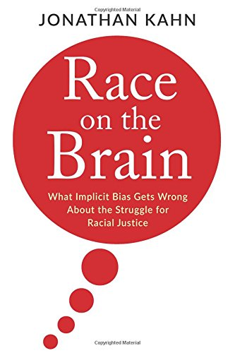 Race on the brain [electronic resource] : what implicit bias gets wrong about the struggle for racial justice / Jonathan Kahn