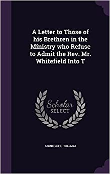 Book A Letter to Those of his Brethren in the Ministry who Refuse to Admit the Rev. Mr. Whitefield Into T