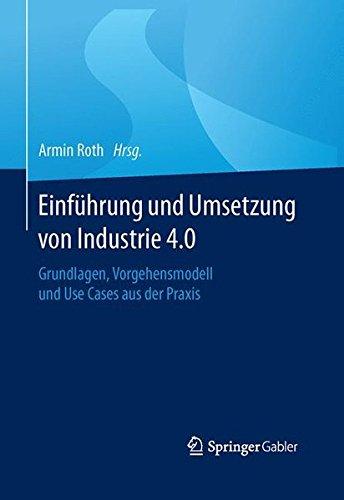 Einführung und Umsetzung von Industrie 4.0: Grundlagen, Vorgehensmodell und Use Cases aus der Praxis Gebundenes Buch – 17. Februar 2016 Armin Roth Springer Gabler 3662485044 Betriebswirtschaft