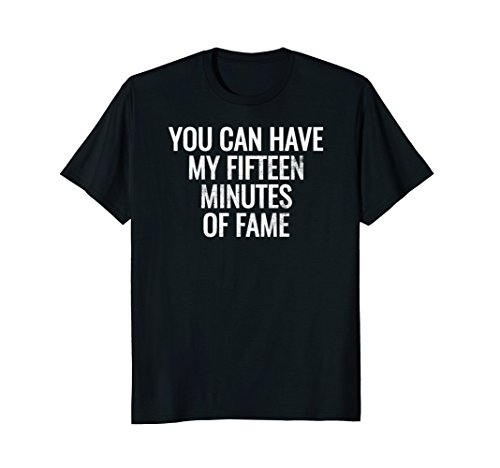 You Can Have My Fifteen Minutes Of Fame Funny Tshirt