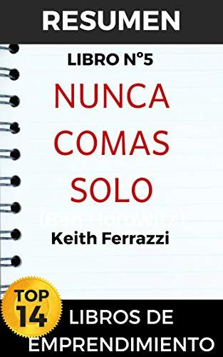 RESUMEN NUNCA COMAS SOLO: Y otros secretos para el éxito, una relación a la vez por Keith Ferrazzi (TOP 14 MEJORES LIBROS DE EMPRENDIMIENTO nº 5) (Spanish Edition)