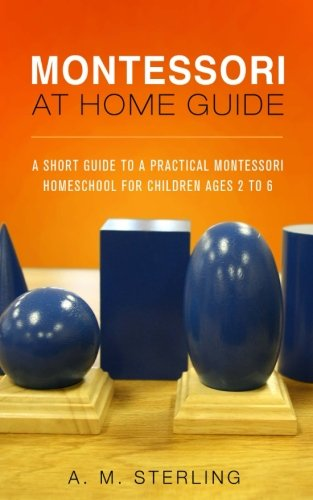 Montessori at Home Guide: A Short Guide to a Practical Montessori Homeschool for Children Ages 2-6 (Volume 2)