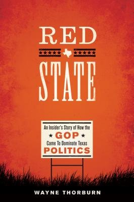 Read Online By Wayne Thorburn Red State: An Insider's Story of How the GOP Came to Dominate Texas Politics (Jack and Doris Smother [Hardcover] PDF