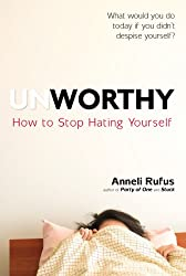 Unworthy: How to Stop Hating Yourself