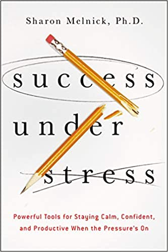 Success Under Stress: Powerful Tools for Staying Calm, Confident, and Productive When the Pressure's On