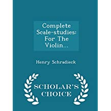 Complete Scale-Studies: For the Violin... - Scholar's Choice Edition