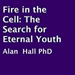 Fire in the Cell: The Search for Eternal Youth | Alan Hall PhD