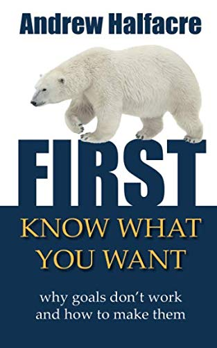 First, Know What You Want - why goals dont work and how to make them Andrew Halfacre