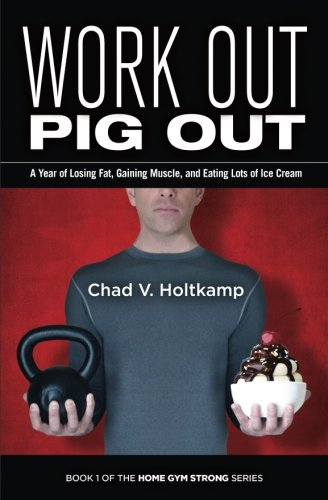 Work Out, Pig Out: A Year of Losing Fat, Gaining Muscle, and Eating Lots of Ice Cream (Home Gym Strong) (Volume 1)