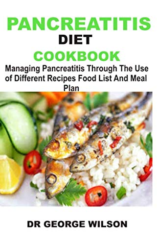 PANCREATITIS DIET COOKBOOK: Managing Pancreatitis Through The Use of Different Recipes Food List And Meal Plan
