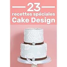 23 Recettes Spéciales Pour Cake Design: Des recettes expliquées pas à pas pour ne pas les louper ! (French Edition)