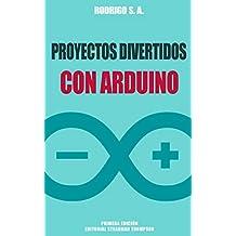 Proyectos divertidos con Arduino: Para aprender haciendo: desde la instalación del Arduino IDE hasta la utilización de relays, sensores, tarjetas SD, módulos GPS, etc