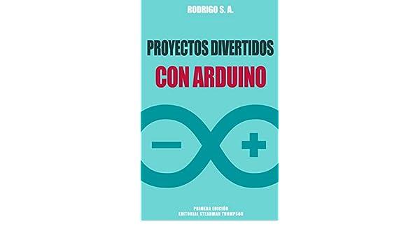 Amazon.com: Proyectos divertidos con Arduino: Para aprender haciendo: desde la instalación del Arduino IDE hasta la utilización de relays, sensores, ...