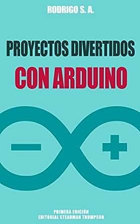 Proyectos divertidos con Arduino: Para aprender haciendo: desde la instalación del Arduino IDE hasta la utilización de relays, sensores, tarjetas SD, ...