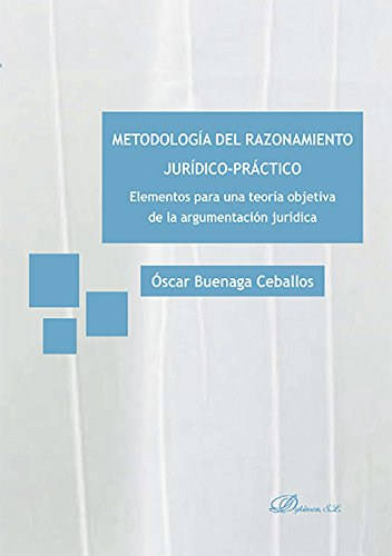 Metodología Del Razonamiento Jurídico-Práctico. Elementos Para Una Teoría Objetiva De La Argumentación Jurídica