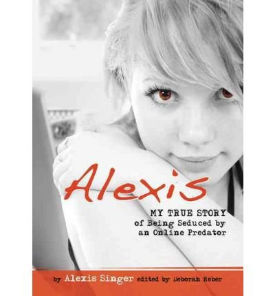 Read Online [ Alexis: My True Story of Being Seduced by an Online Predator[ ALEXIS: MY TRUE STORY OF BEING SEDUCED BY AN ONLINE PREDATOR ] By Singer, Alexis ( Author )Aug-02-2010 Paperback pdf epub