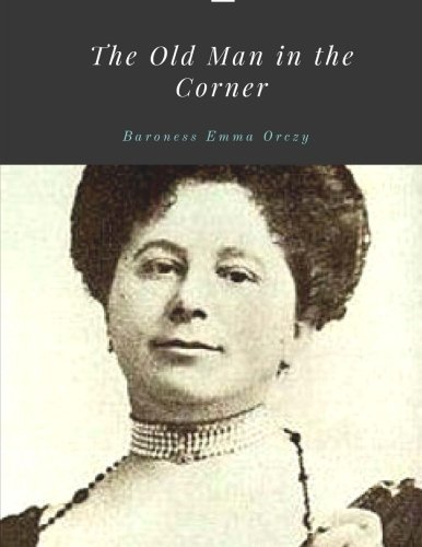The Old Man In The Corner By Baroness Emma Orczy Emma Orczy