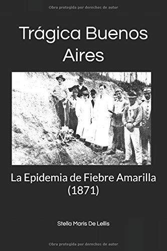 Trágica Buenos Aires La Epidemia de Fiebre Amarilla (1871)  [De Lellis, Stella Maris] (Tapa Blanda)