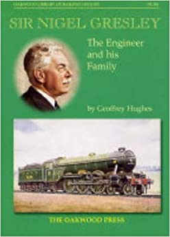 Sir Nigel Gresley: The Engineer and His Family (Oakwood Library of Railway History) by Geoffrey Hughes (2001-11-23)