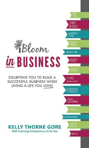 Book: iBloom in Business - Equipping You to Build a Successful Business while Living a Life You Love! by Kelly Thorne Gore