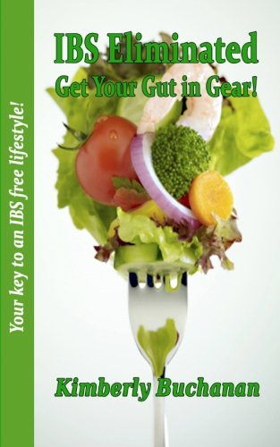 IBS Eliminated - Get Your Gut in Gear!: A natural way to cure IBS