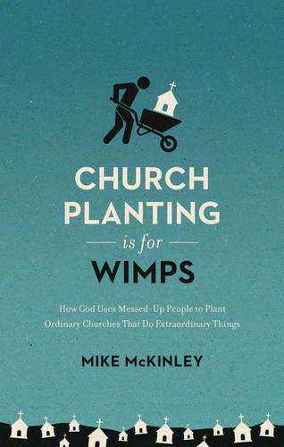 Church Planting Is for Wimps (Redesign): How God Uses Messed-Up People to Plant Ordinary Churches That Do Extraordinary Things (9marks)