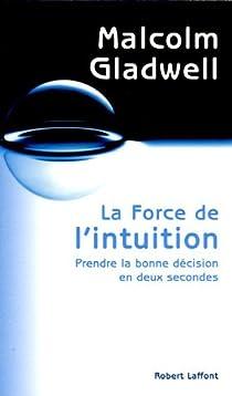 La force de l'intuition : Prendre la bonne décision en deux secondes par Gladwell