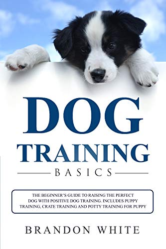 Dog Training Basics: The Beginner's Guide to Raising the Perfect Dog with Positive Dog Training. Includes Puppy Training, Crate Training and Potty Training for Puppy