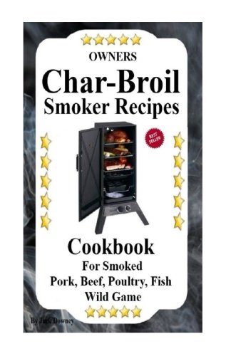 Owners Char Broil Smoker Recipes: Cookbook For Smoking Pork, Beef, Poultry, Fish, & Wild Game (Volume 1)